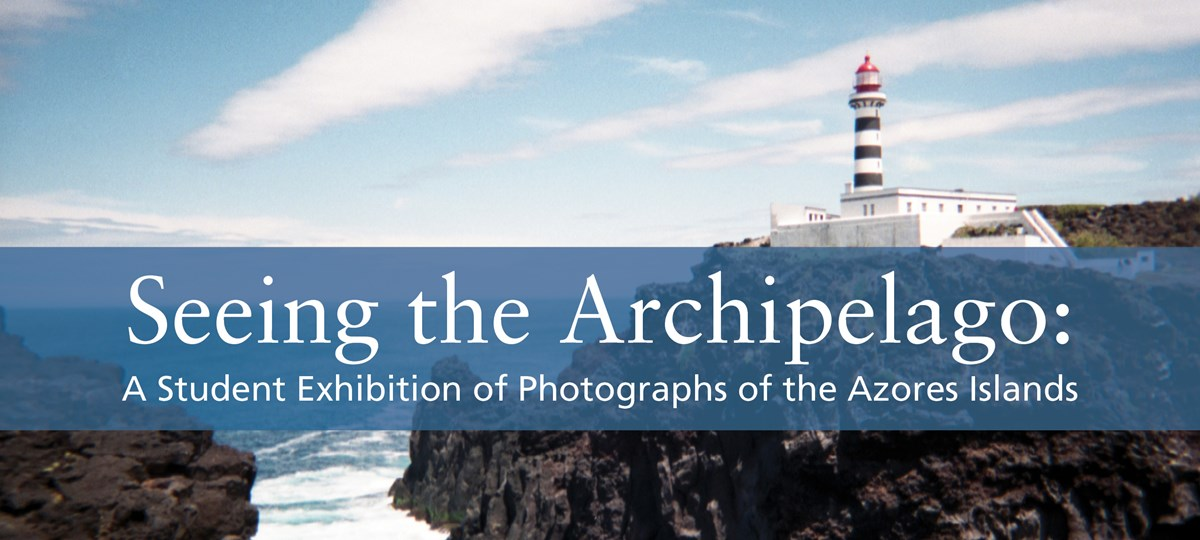 Image showing rocks with water and a lighthouse with these words across it in a banner: Seeing the Archipelago: A Student Exhibition of Photographs of the Azores Islands