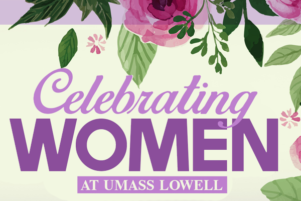 March is Women's History Month and UMass Lowell is celebrating the observance with a variety of programs, including a leadership high tea on Wednesday, March 8 and a documentary on women entrepreneurs on Wednesday, March 21.